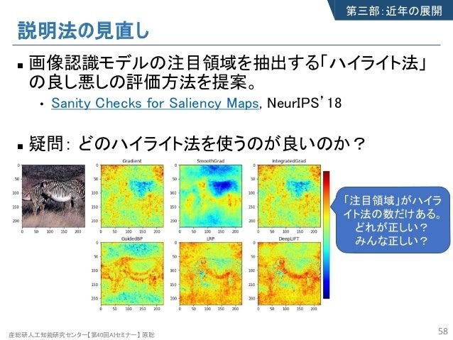 産総研人工知能研究センター【第40回AIセミナー】 原聡 説明法の見直し n 画像認識モデルの注目領域を抽出する「ハイライト法」 の良し悪しの評価方法を提案。 • Sanity Checks for Saliency Maps, NeurIPS...