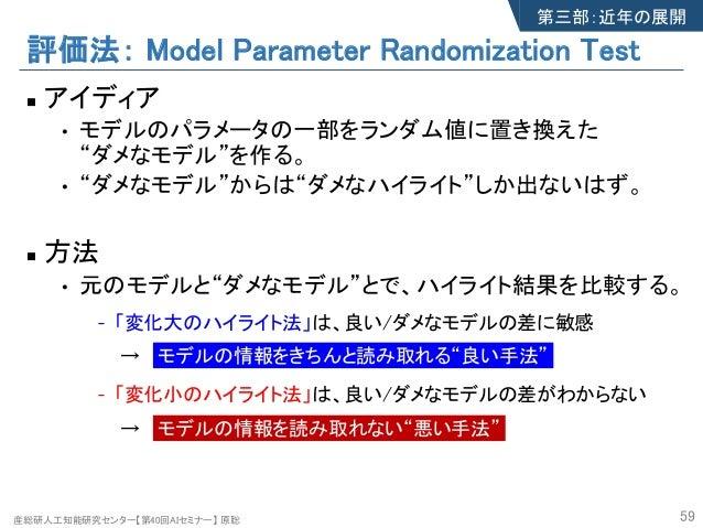 """産総研人工知能研究センター【第40回AIセミナー】 原聡 評価法: Model Parameter Randomization Test n アイディア • モデルのパラメータの一部をランダム値に置き換えた """"ダメなモデル""""を作る。 • """"ダメ..."""