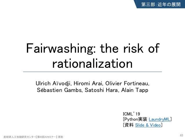 産総研人工知能研究センター【第40回AIセミナー】 原聡 Fairwashing: the risk of rationalization Ulrich Aïvodji, Hiromi Arai, Olivier Fortineau, Séba...