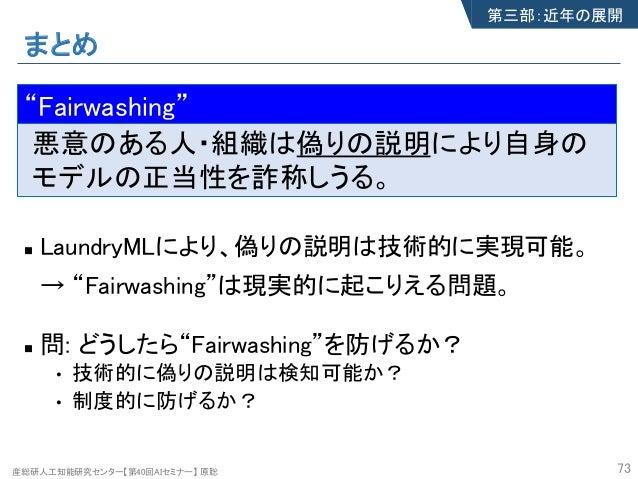 """産総研人工知能研究センター【第40回AIセミナー】 原聡 まとめ n LaundryMLにより、偽りの説明は技術的に実現可能。 → """"Fairwashing""""は現実的に起こりえる問題。 n 問: どうしたら""""Fairwashing""""を防げるか?..."""