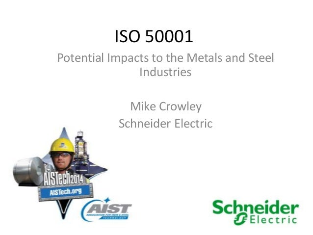 ISO 50001 Potential Impacts to the Metals and Steel Industries Mike Crowley Schneider Electric