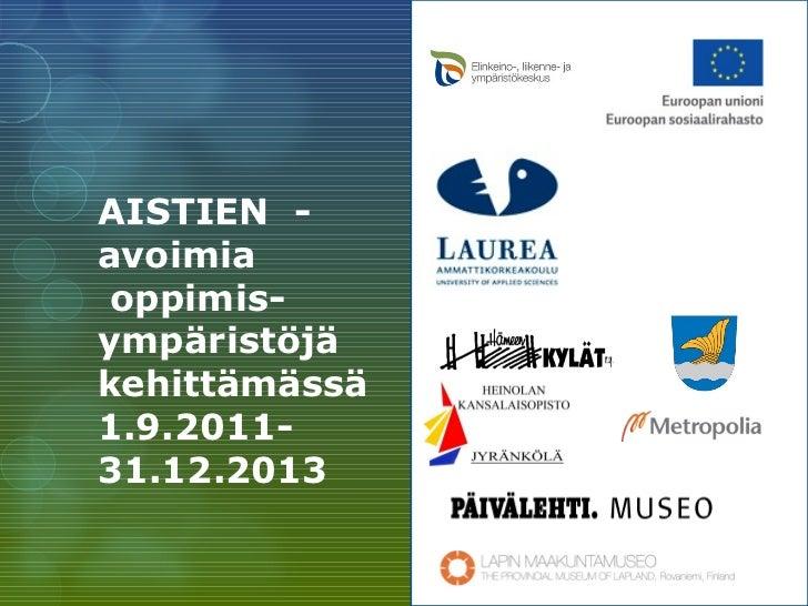<ul><li>AISTIEN  - avoimia </li></ul><ul><li>oppimis- </li></ul><ul><li>ympäristöjä kehittämässä 1.9.2011- 31.12.2013 </li...