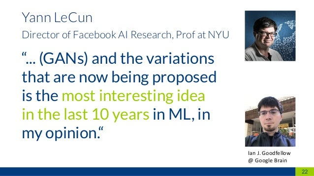 """22 Yann LeCun Director of Facebook AI Research, Prof at NYU """"... (GANs) and the variations that are now being proposed is ..."""