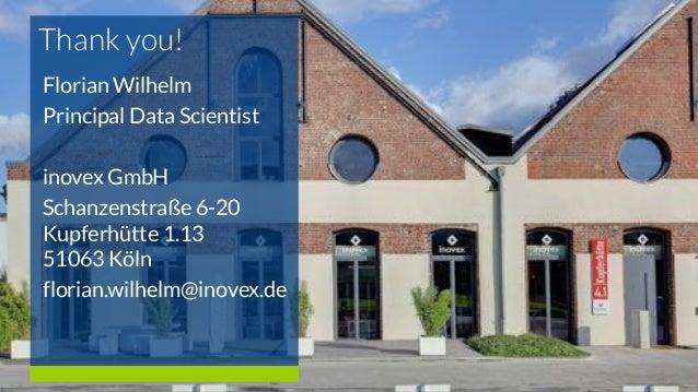 Thank you! Florian Wilhelm Principal Data Scientist inovex GmbH Schanzenstraße 6-20 Kupferhütte 1.13 51063 Köln florian.wi...