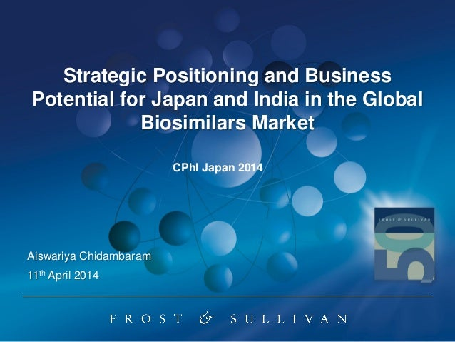 Strategic Positioning and Business Potential for Japan and India in the Global Biosimilars Market 11th April 2014 Aiswariy...