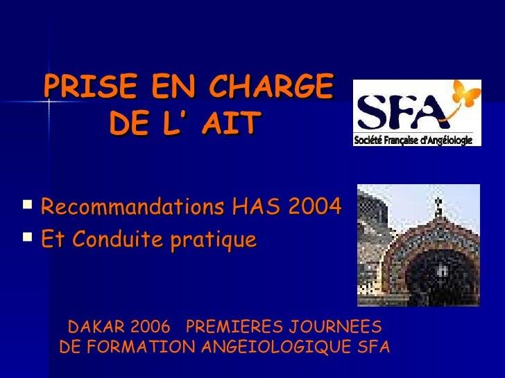 PRISE EN CHARGE DE L' AIT   <ul><li>Recommandations HAS 2004 </li></ul><ul><li>Et Conduite pratique </li></ul>DAKAR 2006  ...