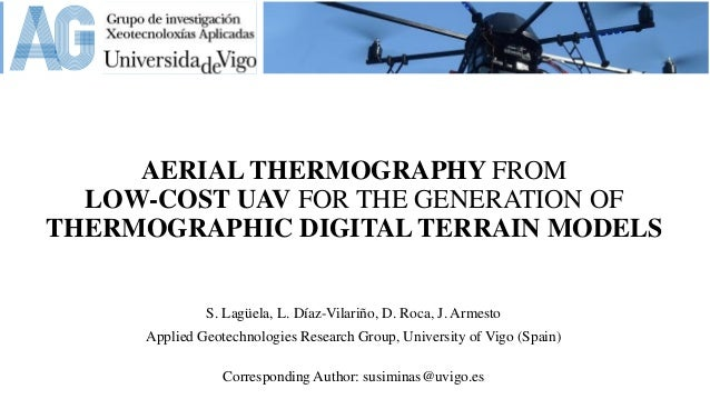 AERIAL THERMOGRAPHY FROM LOW-COST UAV FOR THE GENERATION OF THERMOGRAPHIC DIGITAL TERRAIN MODELS S. Lagüela, L. Díaz-Vilar...