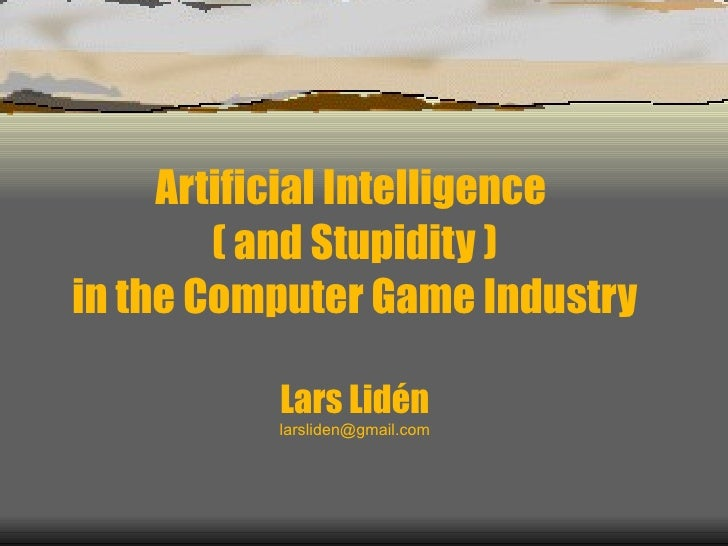 Artificial Intelligence  ( and Stupidity ) in the Computer Game Industry Lars Lidén [email_address]