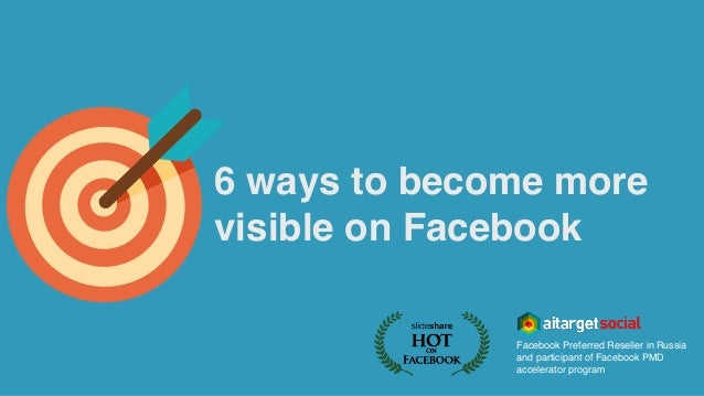 6 ways to become more visible on Facebook Facebook Preferred Reseller in Russia and participant of Facebook PMD accelerato...