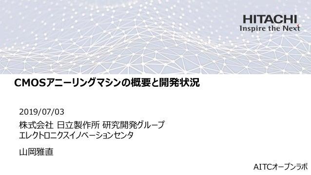 CMOSアニーリングマシンの概要と開発状況 2019/07/03 山岡雅直 株式会社 日立製作所 研究開発グループ エレクトロニクスイノベーションセンタ AITCオープンラボ
