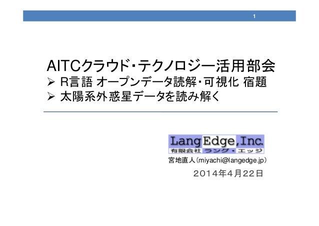 2014年4月22日 宮地直人(miyachi@langedge.jp) AITCクラウド・テクノロジー活用部会  R言語 オープンデータ読解・可視化 宿題  太陽系外惑星データを読み解く 1