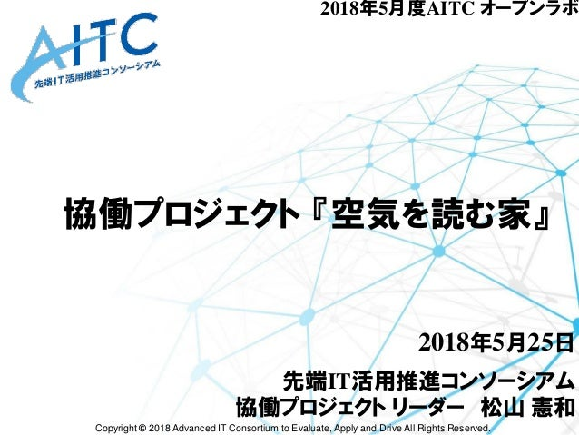 Copyright © 2018 Advanced IT Consortium to Evaluate, Apply and Drive All Rights Reserved. 協働プロジェクト 『空気を読む家』 2018年5月25日 先端I...