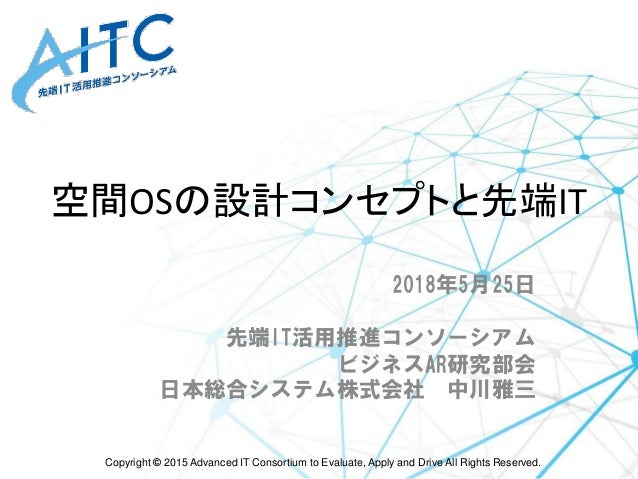 Copyright © 2015 Advanced IT Consortium to Evaluate, Apply and Drive All Rights Reserved. 空間OSの設計コンセプトと先端IT 2018年5月25日 先端I...