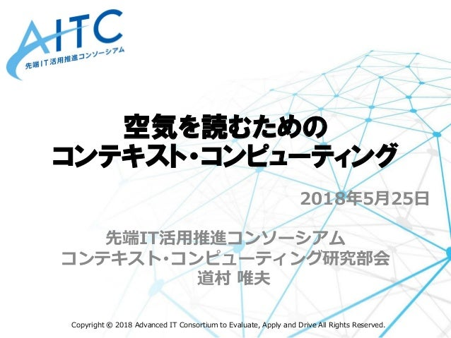 Copyright © 2018 Advanced IT Consortium to Evaluate, Apply and Drive All Rights Reserved. 2018年5月25日 先端IT活用推進コンソーシアム コンテキス...