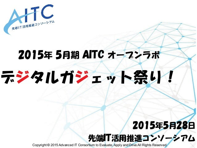 Copyright © 2015 Advanced IT Consortium to Evaluate, Apply and Drive All Rights Reserved. 2015年 5月期 AITC オープンラボ デジタルガジェット祭...
