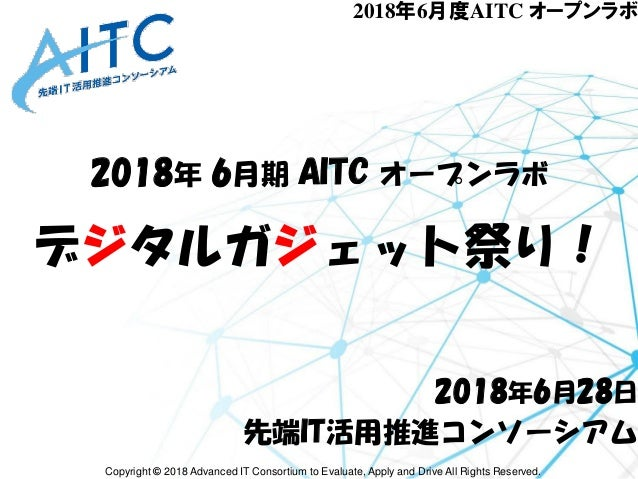 Copyright © 2018 Advanced IT Consortium to Evaluate, Apply and Drive All Rights Reserved. 2018年6月度AITC オープンラボ 2018年 6月期 AI...