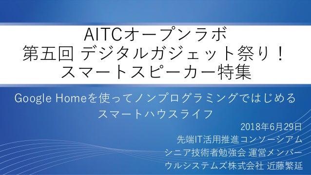 AITCオープンラボ 第五回 デジタルガジェット祭り! スマートスピーカー特集 Google Homeを使ってノンプログラミングではじめる スマートハウスライフ 2018年6月29日 先端IT活用推進コンソーシアム シニア技術者勉強会 運営メン...