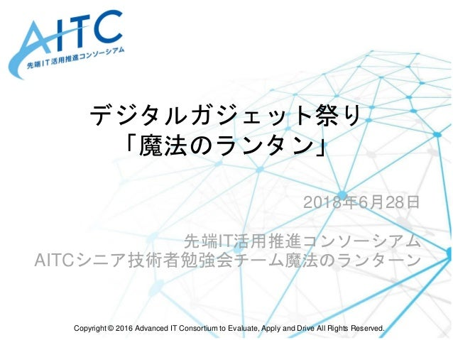 Copyright © 2016 Advanced IT Consortium to Evaluate, Apply and Drive All Rights Reserved. デジタルガジェット祭り 「魔法のランタン」 2018年6月28日...