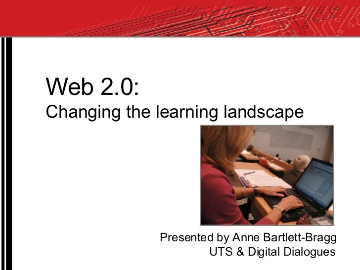 Web 2.0: Changing the learning landscape Presented by Anne Bartlett-Bragg UTS & Digital Dialogues