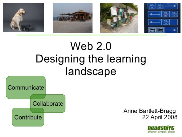 Web 2.0 Designing the learning landscape Anne Bartlett-Bragg  22 April 2008 Contribute Communicate Collaborate