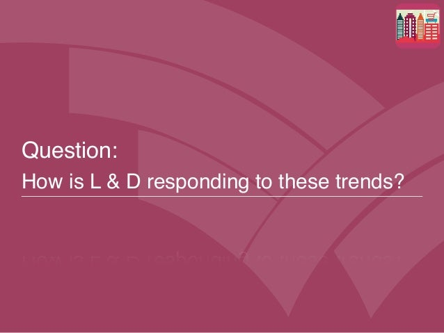 Question:  How is L & D responding to these trends?