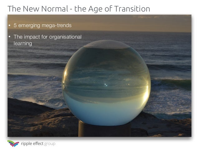 • 5 emerging mega-trends • The impact for organisational learning The New Normal - the Age of Transition