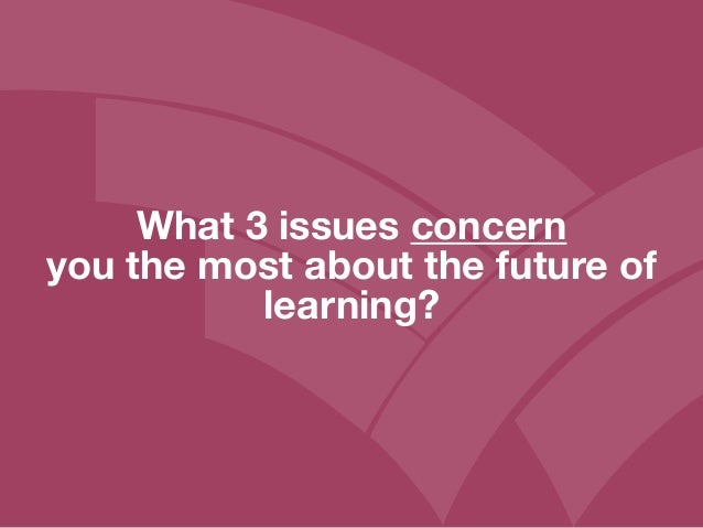 What 3 issues concern you the most about the future of learning?