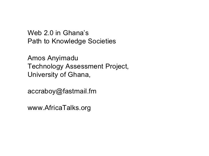 Web 2.0 in Ghana's  Path to Knowledge Societies Amos Anyimadu Technology Assessment Project, University of Ghana, [email_a...