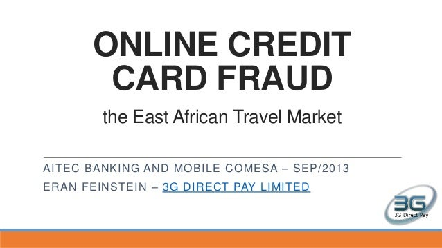 ONLINE CREDIT CARD FRAUD the East African Travel Market AITEC BANKING AND MOBILE COMESA – SEP/2013 ERAN FEINSTEIN – 3G DIR...