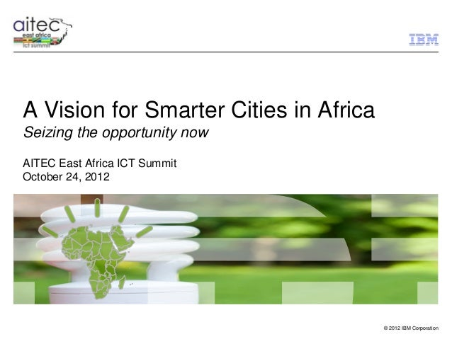 A Vision for Smarter Cities in AfricaSeizing the opportunity nowAITEC East Africa ICT SummitOctober 24, 2012              ...