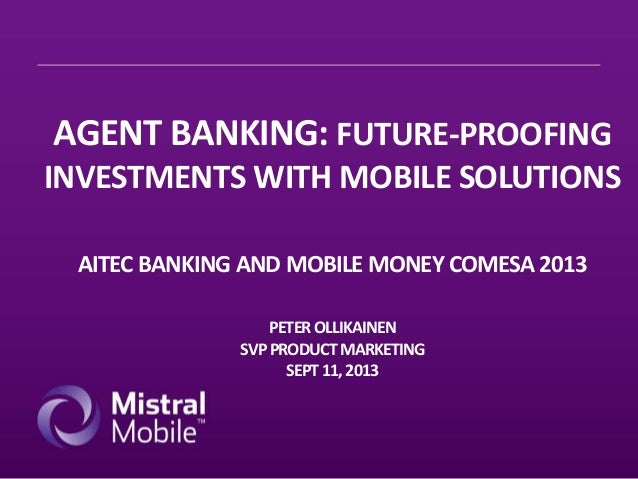 AGENT BANKING: FUTURE-PROOFING INVESTMENTS WITH MOBILE SOLUTIONS AITEC BANKING AND MOBILE MONEY COMESA 2013 PETER OLLIKAIN...