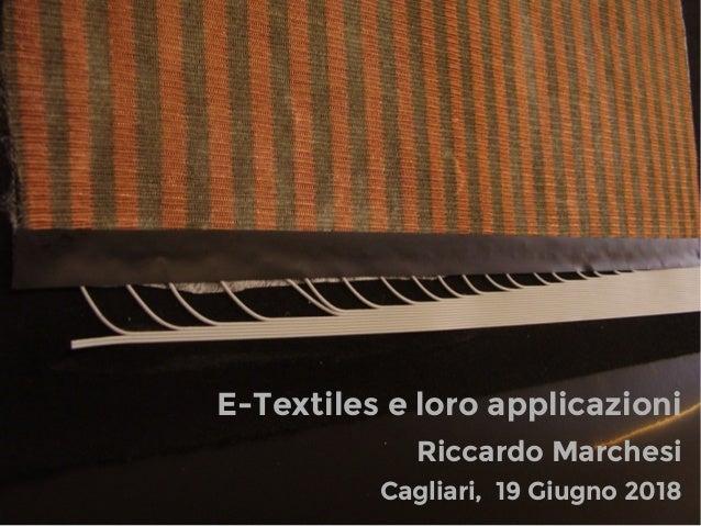 Cagliari, 19 Giugno 2018 Riccardo Marchesi E-Textiles e loro applicazioni