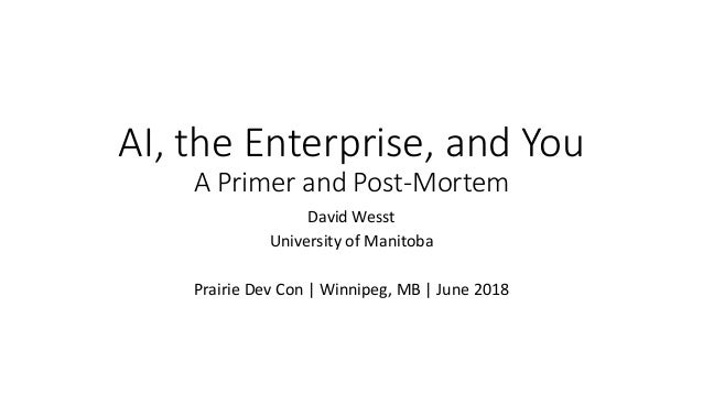 AI, the Enterprise, and You A Primer and Post-Mortem David Wesst University of Manitoba Prairie Dev Con | Winnipeg, MB | J...