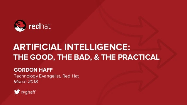 ARTIFICIAL INTELLIGENCE: THE GOOD, THE BAD, & THE PRACTICAL GORDON HAFF Technology Evangelist, Red Hat March 2018 @ghaff