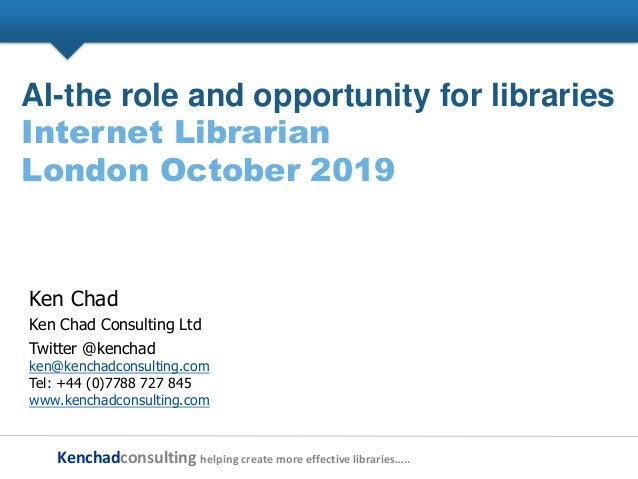 Kenchadconsulting helping create more effective libraries….. AI-the role and opportunity for libraries Internet Librarian ...