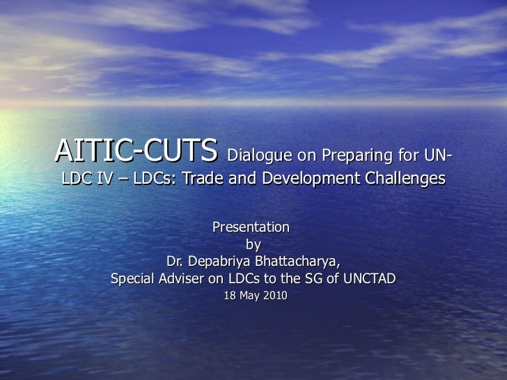 AITIC-CUTS  Dialogue on Preparing for UN-LDC IV – LDCs: Trade and Development Challenges Presentation  by Dr. Depabriya Bh...