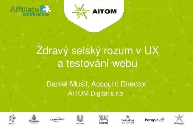 AITOM Digital s.r.o. Zdravý selský rozum v UX a testování webu Daniel Musil, Account Director