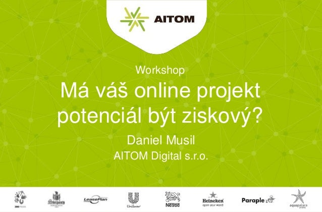 AITOM Digital s.r.o. Má váš online projekt potenciál být ziskový? Daniel Musil Workshop