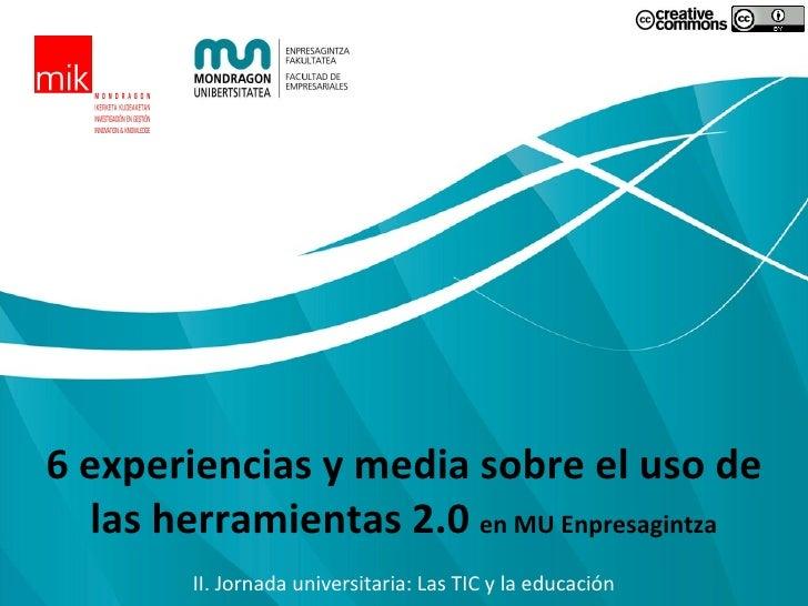 6 experiencias y media sobre el uso de las herramientas 2.0  en MU Enpresagintza II. Jornada universitaria: Las TIC y la e...