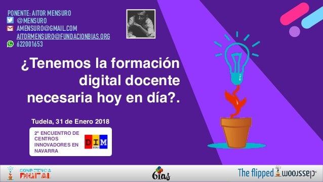 ¿Tenemos la formación digital docente necesaria hoy en día?. Tudela, 31 de Enero 2018 PONENTE: AITOR MENSURO @MENSURO AMEN...