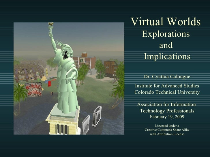 Virtual Worlds  Explorations  and  Implications Dr. Cynthia Calongne Institute for Advanced Studies Colorado Technical Uni...