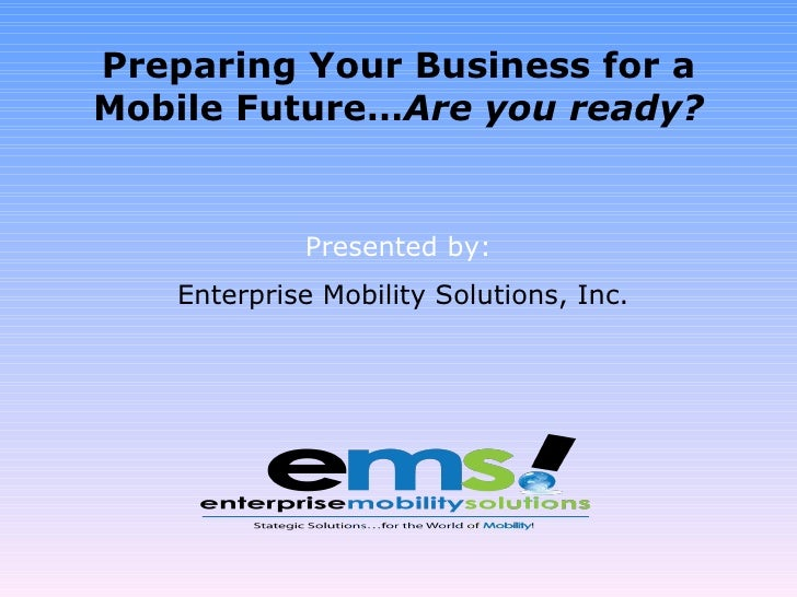 Preparing Your Business for a Mobile Future… Are you ready? Presented by: Enterprise Mobility Solutions, Inc.