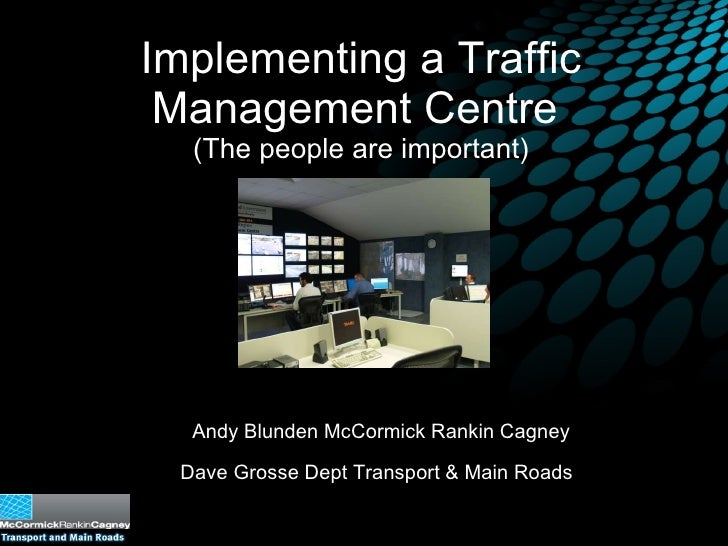 Implementing a Traffic Management Centre  (The people are important) Andy Blunden McCormick Rankin Cagney Dave Grosse Dept...