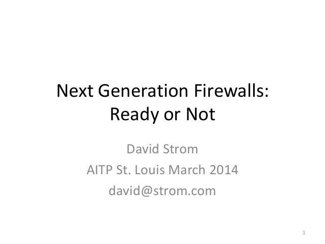 Next Generation Firewalls: Ready or Not David Strom AITP St. Louis March 2014 david@strom.com 1
