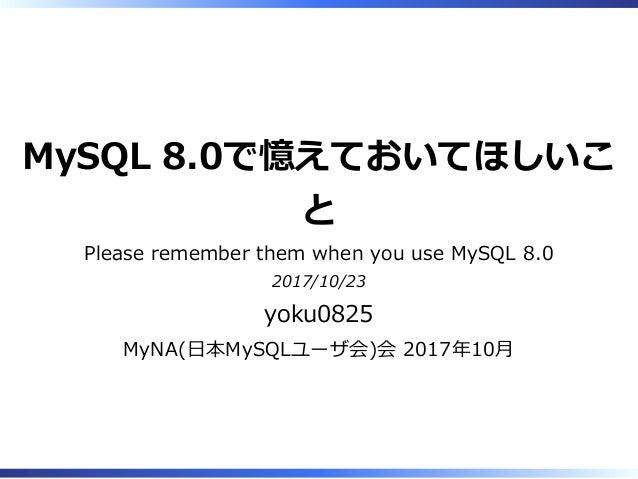 MySQL 8.0で憶えておいてほしいこ と Please remember them when you use MySQL 8.0 2017/10/23 yoku0825 MyNA(日本MySQLユーザ会)会 2017年10月