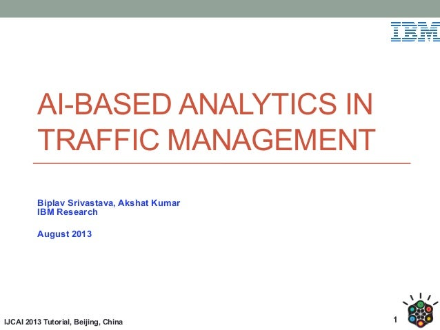 AI-BASED ANALYTICS IN TRAFFIC MANAGEMENT Biplav Srivastava, Akshat Kumar IBM Research August 2013  IJCAI 2013 Tutorial, Be...