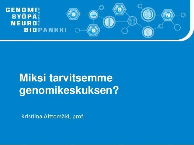 Miksi tarvitsemme genomikeskuksen? Kristiina Aittom�ki, prof.