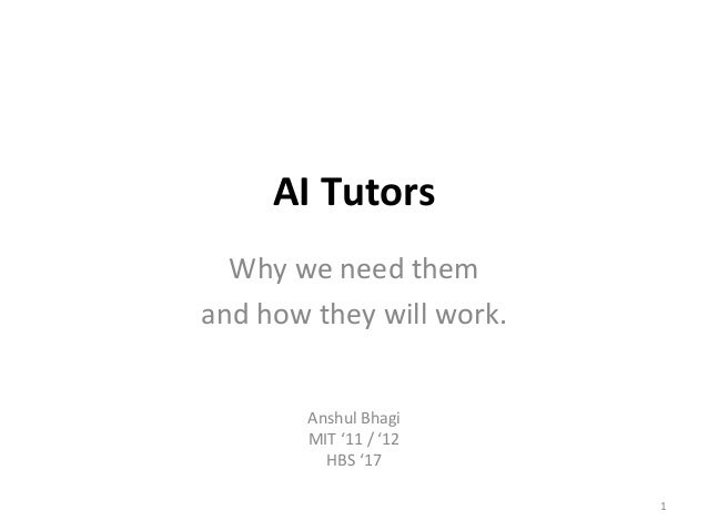 AI	Tutors	 Why	we	need	them		 and	how	they	will	work.	 Anshul	Bhagi	 MIT	'11	/	'12	 HBS	'17	 1
