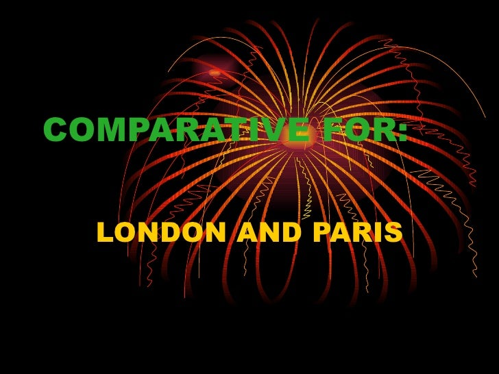 COMPARATIVE FOR:  LONDON AND PARIS