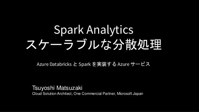 Spark Analytics スケーラブルな分散処理 Azure Databricks と Spark を実装する Azure サービス Tsuyoshi Matsuzaki Cloud Solution Architect, One Com...